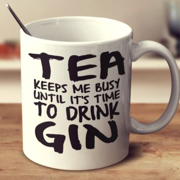 Tea Keeps Me Busy Until It's Time To Drink Gin