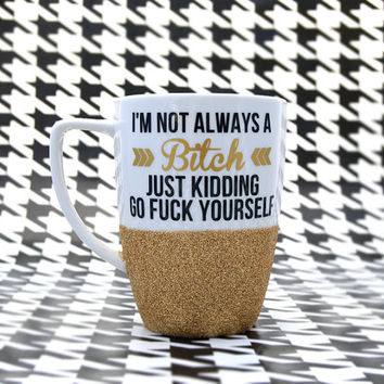 Personalized Coffee Cup - Glitter Dipped Coffee Mug -Personalized Coffee Mug - I'm not always a bitch just kidding go fuck yourself mug.