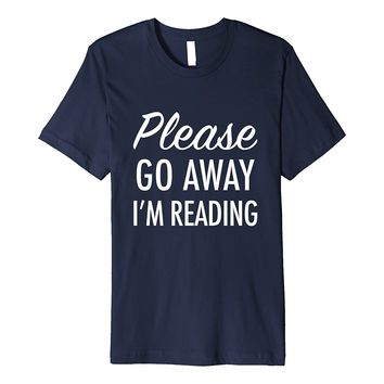 Please Go Away Im Reading - Funny Book Lover Quote T-Shirt