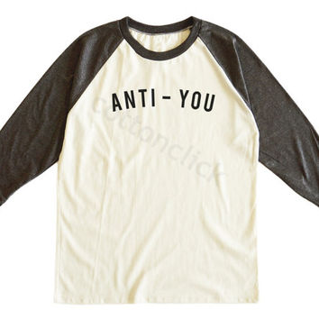 Anti You Tee Shirt Quote Shirt Funny Slogan Shirt Tumblr Instagram Shirt Unisex Tee Men Tee Women Tee Raglan Tshirt Baseball Tee Shirt