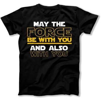 May The Force Be With You And Also With You - T Shirt