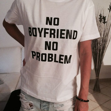 No boyfriend no problem Tshirt white Fashion funny slogan womens girls sassy cute top morning