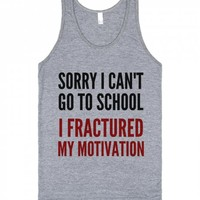 SORRY I CAN'T GO TO SCHOOL I FRACTURED MY MOTIVATION TANK TOP IDE03161500 | | SKREENED