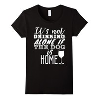 It's Not Drinking Alone If The Dog Is Home Funny Tee
