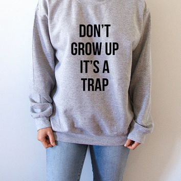 Don't grow up its a trap  Sweatshirt Unisex , teen sweatshirt, teen jumper, slogan jumper, teen clothes, tumblr sweatshirt, slogan crewneck