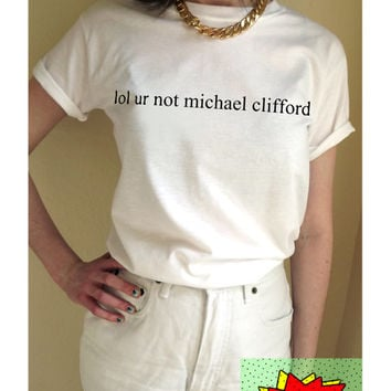 lol ur not michael clifford T Shirt Unisex White Black Grey S M L XL Tumblr Instagram Blogger