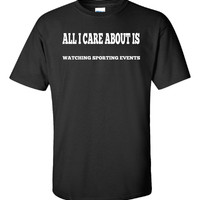 All I Care About Is WATCHING SPORTING EVENTS - Unisex Tshirt