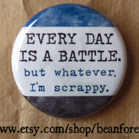 every day is a battle. but whatever, I'm scrappy - pinback button badge