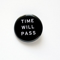 TIME WILL PASS pinback button