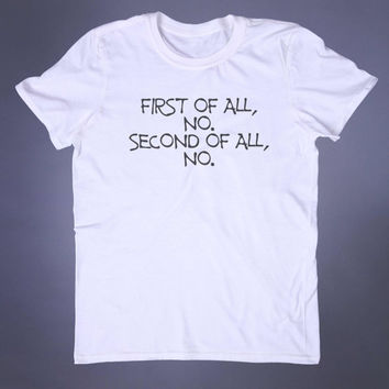 Sarcastic Shirt First Of All No Second Of All No Slogan Tee Grunge Leave Me Alone Alternative Tumblr T-shirt