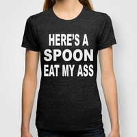 Here's A Spoon Eat My Ass T-shirt by Raunchy Ass Tees