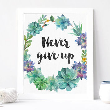 Never Give Up Print - Never Give Up Quote - Inspirational Quote - Motivational Quote - Inspirational Poster - Green Succulent Poster