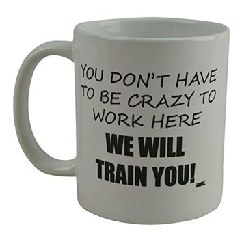 Funny Coffee Mug You Dont Have To Be Crazy To Work Here We Will Train You