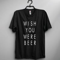 Wish You Were Beer Crew Neck Shirt | Funny shirt | Unisex Shirt | Gift | Joke | Party Shirt