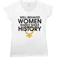 Well-Behaved Women Rarely Make History -- Women's T-Shirt