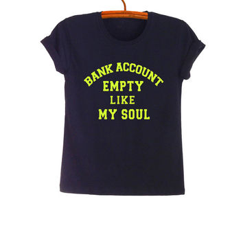 Bank account empty like my soul TShirt Fashion Funny Saying Tumblr Womens Girls Mens Gifts Black Tops Teenager Student Swag Dope Punk
