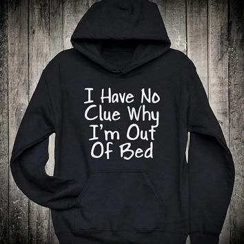 I Have No Clue Why I am Out Of Bed Funny Dorm Shirt Slogan Hoodie Lazy Nap Sleeping Sweatshirt Weekend Vacation Day Off Clothing