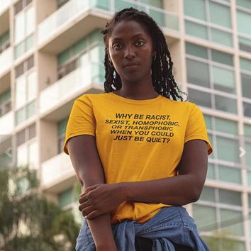 Why Be Racist, Sexist, Homophobic, Transphobic, When You Could Just Be Quiet Tee