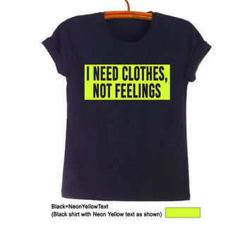 I need clothes not feelings T Shirts Women Mens Funny Gifts Hipster Tumblr Teens Slogan Tee Fangirls Fashion Blogger Cool Swag Nope Twitter