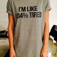 i'm like 104% Tired T-shirt funny cute tumblr hipster blogger swag lazy slogan