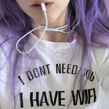 i don't need you I HAVE WIFI tumblr internet fashion slogan tshirt text