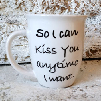 "Personalized gift For Her, Decor ""So I can kiss you anytime I want"" Coffee Mug Cup, Tea Cup, Sweet Home Alabama quote, him"