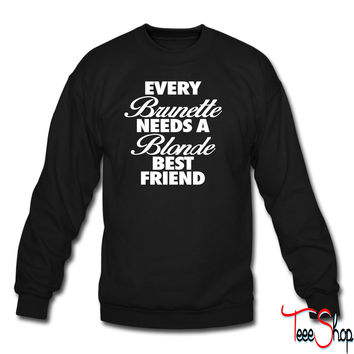 Every Brunette Needs A Blonde Best Friend crewneck sweatshirt