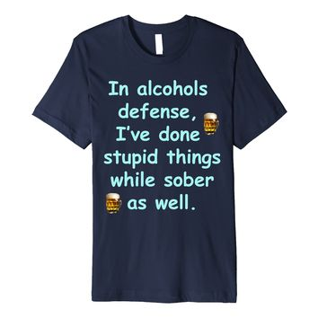 In Alcohols Defense I've Done Stupid Things While Sober Tee