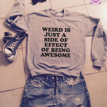 Weird is just a side effect of being awesome sweatshirt jumper gifts cool fashion girls women sweater funny cute teens dope teenagers swag