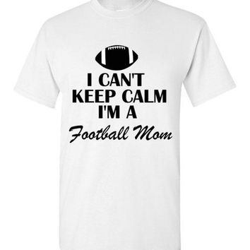 I Can't Keep Calm i'm a Football Mom T-Shirt