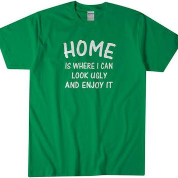 Home Is Where I Can Look Ugly And Enjoy It Tshirt Funny Dating Single T Shirt Tee Gift for Men Women Tee Small - 4XLarge