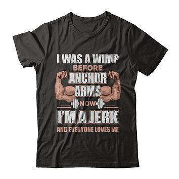 I Was A Wimp Before Anchor Arms Now I'm A Jerk