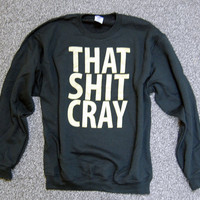 That Sh%& Cray GOLD on BLACK Sweatshirt Limited Print All Sizes: s, m, l, xl, xxl, xxxl