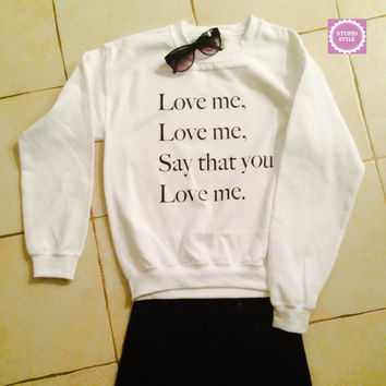 Love me love me say that you love me sweatshirt jumper gift cool fashion sweatshirts girls UNISEX sizing women sweater funny cute teens dope