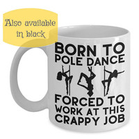 Funny Pole Dance Gift Idea Born to Pole Dance Forced to Work Crappy Job Pole Dance Cup Pole Fitness Mug Pole Fitness Coffee Cup Pole Workout