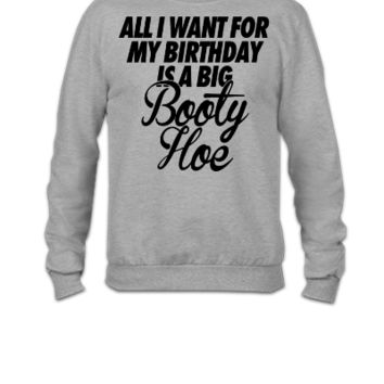 All I Want For My Birthday is a Big Booty Hoe - Crewneck Sweatshirt