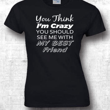 YOU THINK I'M CRAZY t shirts funny shirts boyfriend t shirts girlfriend t shirts, birthday gift best friend gift 324