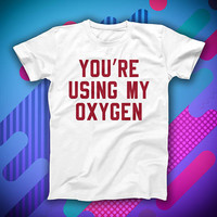 Sarcastic T-shirt You're Using My Oxygen Slogan Tee Fluent In Sarcasm Grunge Sassy Shirt Mean Shirt Relationship Quotes Shirts With Sayings