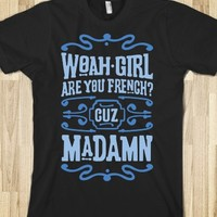 Woah Girl Are You French Cuz Madamn