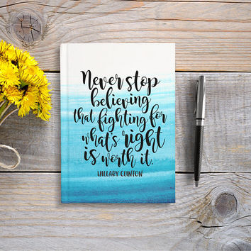 Writing Journal, Hardcover Notebook, Sketchbook, Hillary Clinton Quote - Never Stop Believing That Fighting For What's Right Is Worth It