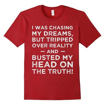 Chasing Dreams but Tripped Busted My Head on Truth T-Shirt