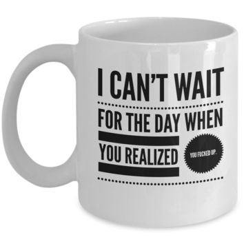 I Can't Wait For The Day When You Realized You Fucked Up. - Mug