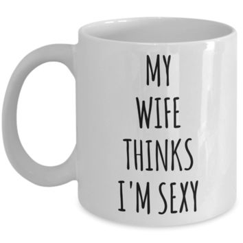 Valentines Day Gift Ideas for Husband My Wife Thinks I'm Sexy Mug Funny Coffee Cup