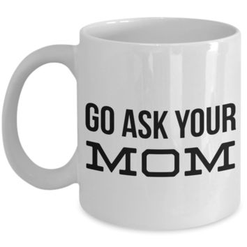 Go Ask Your Mom Mug Gifts Ceramic Coffee Cup