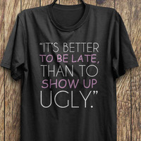 Pretty T Shirt, Its better to show up late than to show up ugly, funny shirt instagram shirts, tumblr shirts, fashion tops, rad tops
