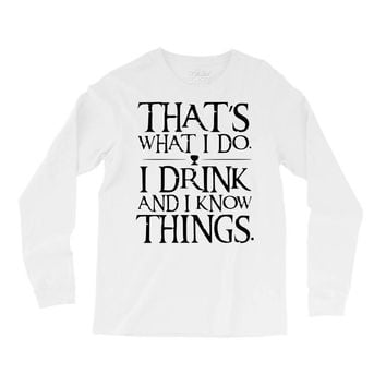 that what i do i drink and i know things Long Sleeve Shirts