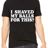 I Shaved My Balls For This T-Shirt Unisex Men's Women's Funny Party Drunk Drinking