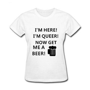 I'm Here! I'm Queer! Now Get Me A Beer! Women Drinking T-shirt