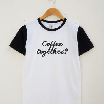 Coffee Together Shirt Coffee Tshirt Funny Tumblr Quote Tshirt Unisex Shirt Women Shirt Men Shirt Jersey Shirt Baseball Shirt Short Sleeve