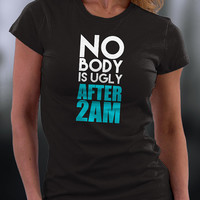 No Body Is Ugly T Shirt, No Body Is Ugly After 2 Am T Shirt, Drinking T Shirt, Birthday T Shirt,